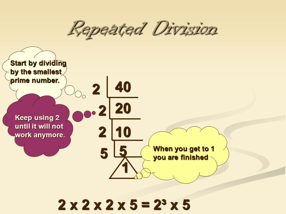 Repeated Division 40 2 20 2 2 10 5 5 1 2 x 2 x 2 x 5 = 2³ x 5
