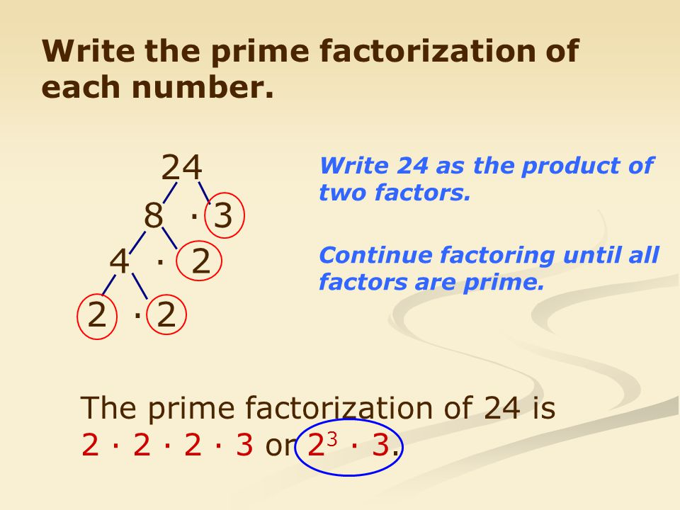 24 8 · 3 4 · 2 2 · 2 Write the prime factorization of each number.