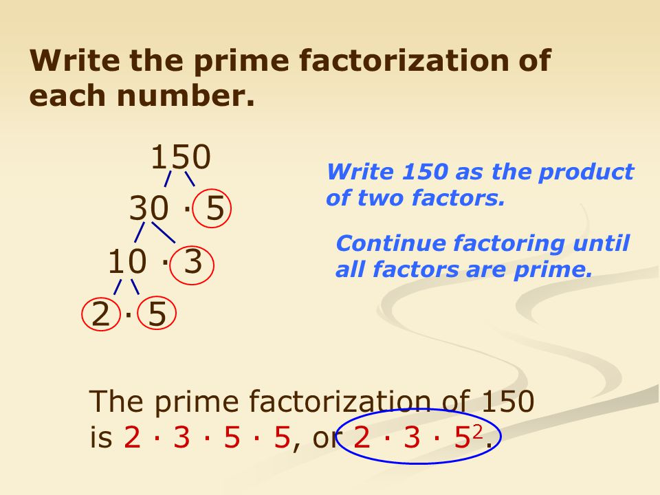 150 30 · 5 10 · 3 2 · 5 Write the prime factorization of each number.