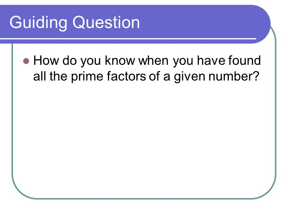Guiding Question How do you know when you have found all the prime factors of a given number