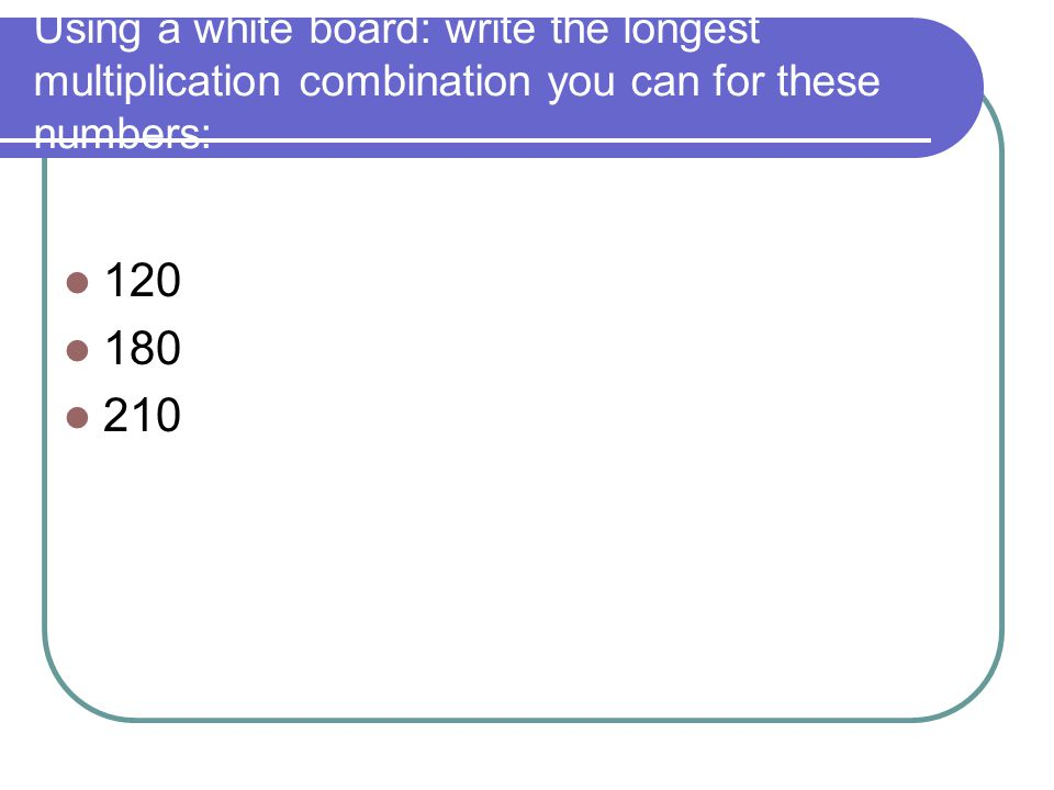 Using a white board: write the longest multiplication combination you can for these numbers: