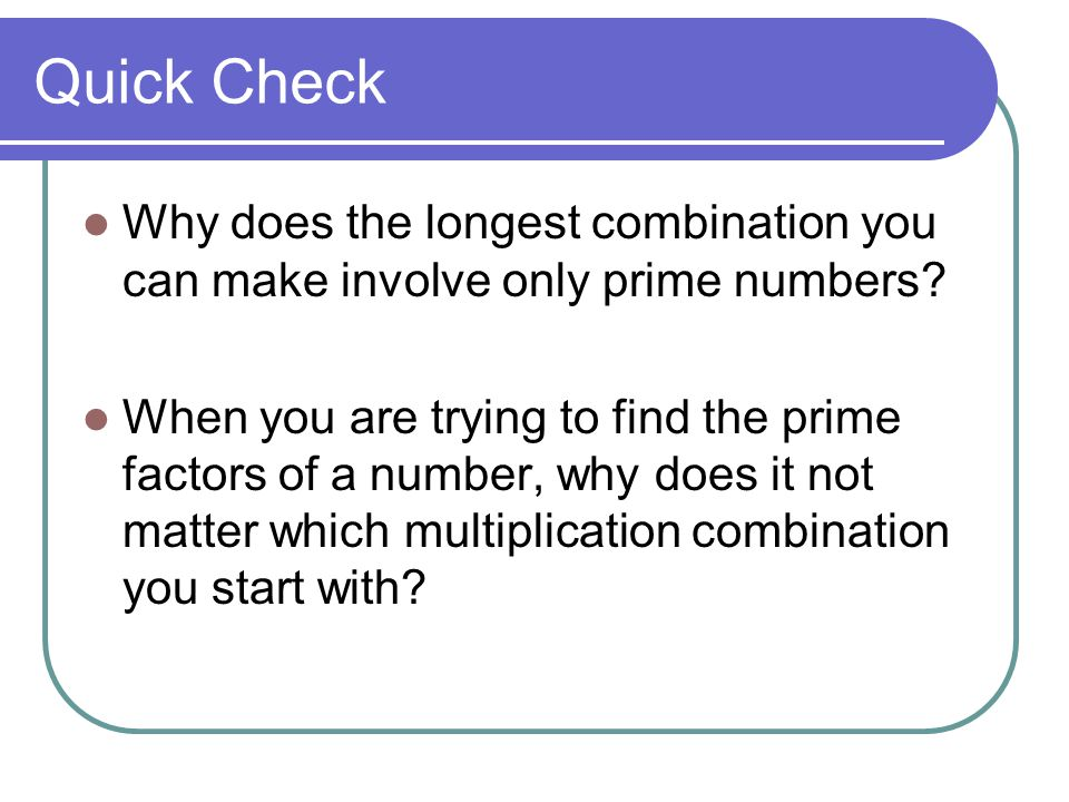 Quick Check Why does the longest combination you can make involve only prime numbers