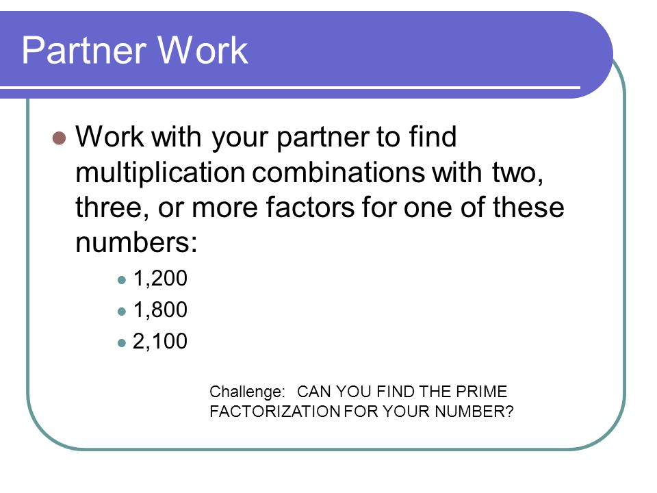 Partner Work Work with your partner to find multiplication combinations with two, three, or more factors for one of these numbers: