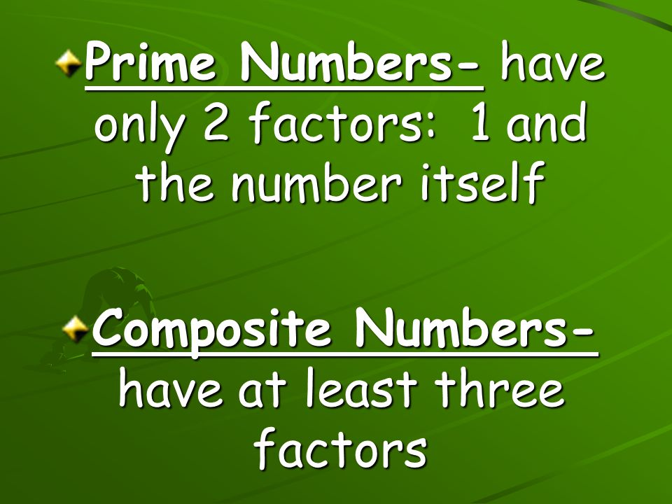 Prime Numbers- have only 2 factors: 1 and the number itself