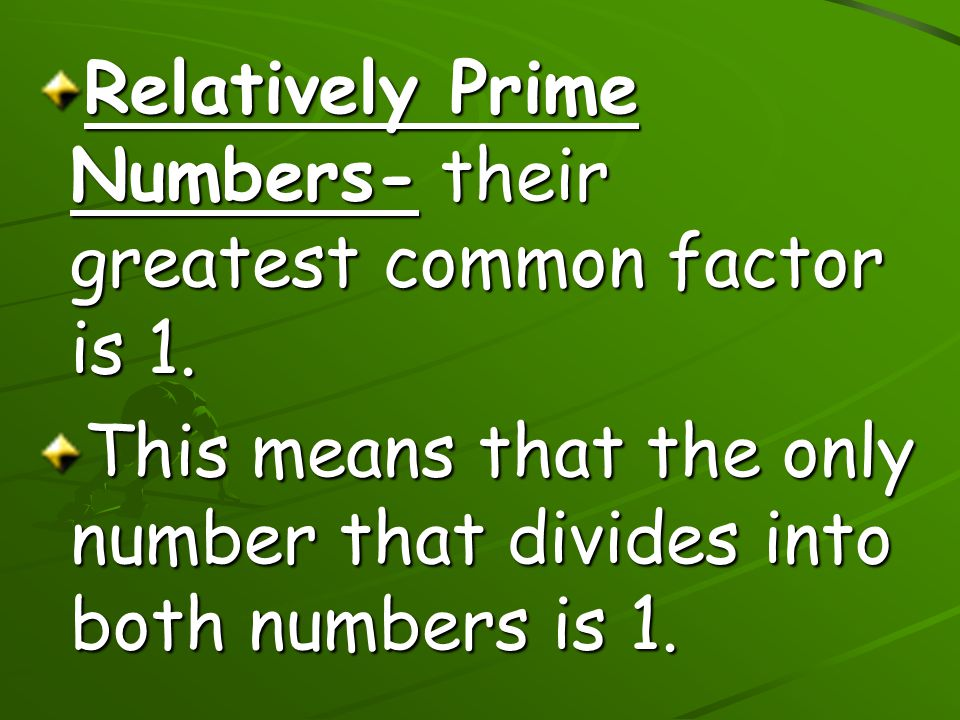 Relatively Prime Numbers- their greatest common factor is 1.