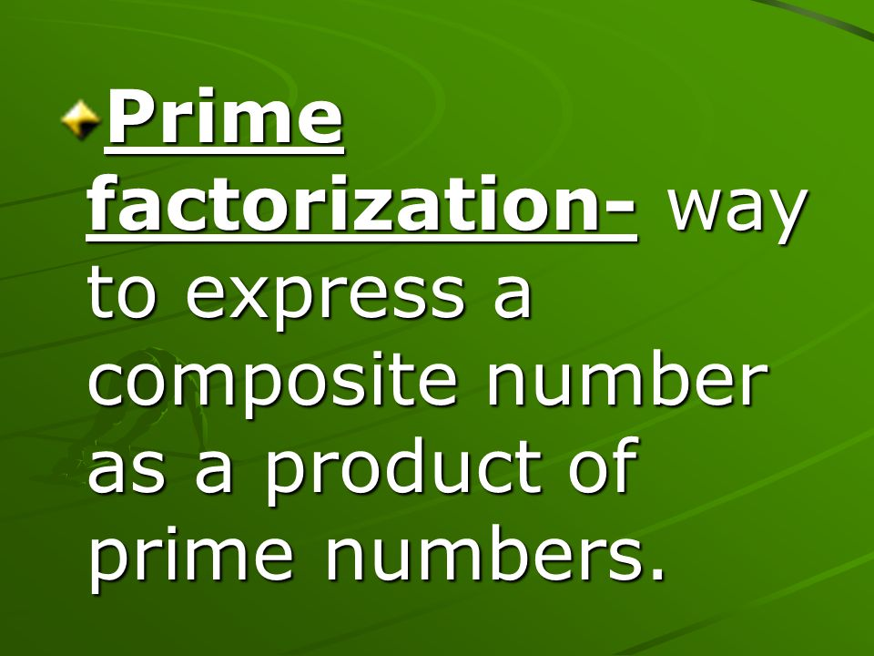 Prime factorization- way to express a composite number as a product of prime numbers.