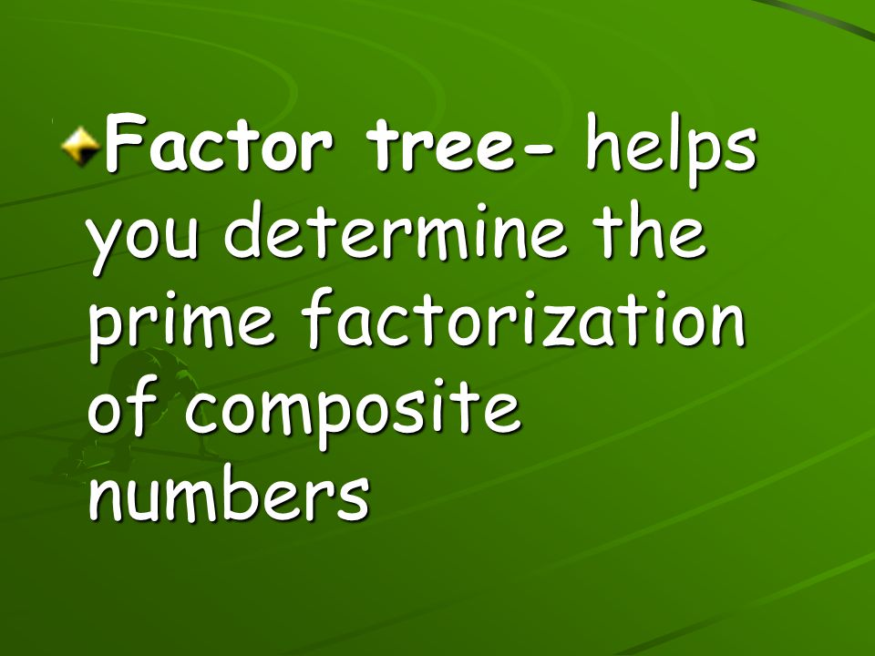 Factor tree- helps you determine the prime factorization of composite numbers