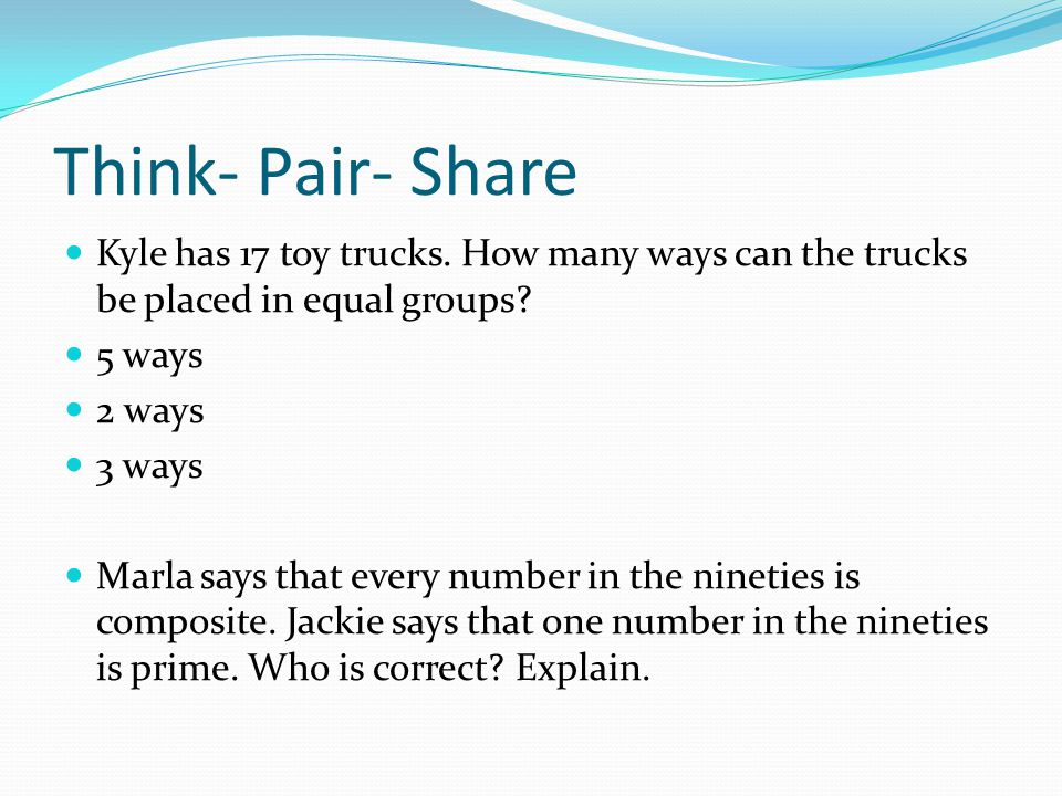 Think- Pair- Share Kyle has 17 toy trucks. How many ways can the trucks be placed in equal groups 5 ways.