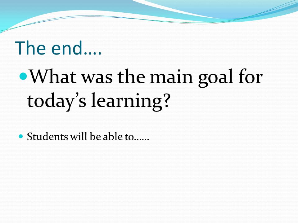 The end…. What was the main goal for today's learning