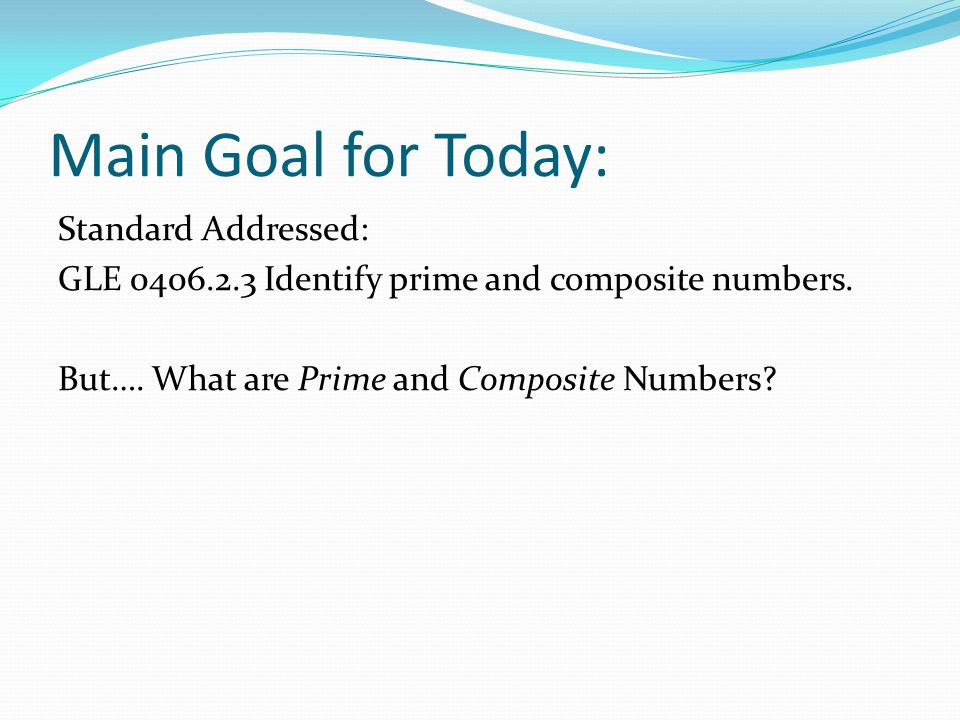 Main Goal for Today: Standard Addressed: GLE 0406.2.3 Identify prime and composite numbers.