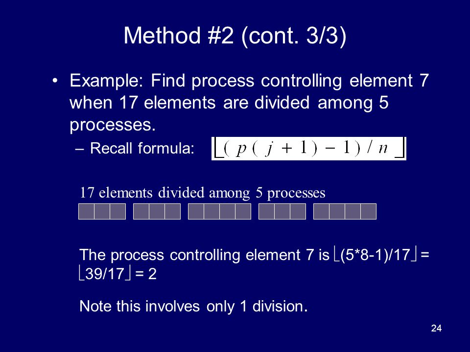Method #2 (cont. 3/3) Example: Find process controlling element 7 when 17 elements are divided among 5 processes.