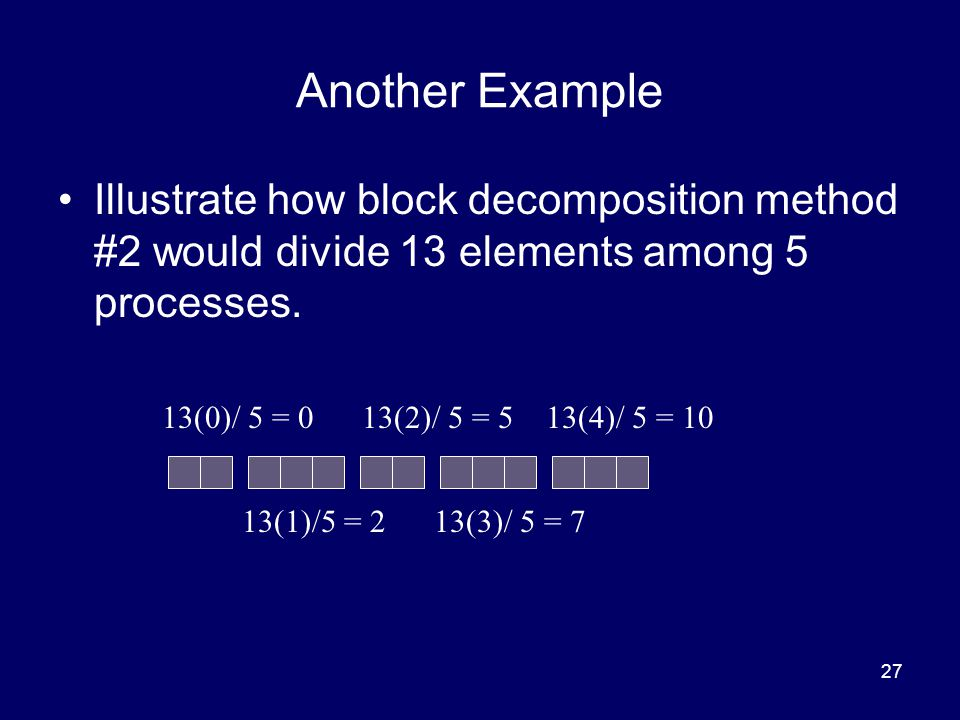 Another Example Illustrate how block decomposition method #2 would divide 13 elements among 5 processes.