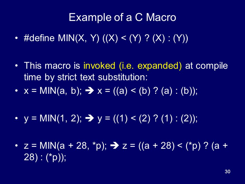 Example of a C Macro #define MIN(X, Y) ((X) < (Y) (X) : (Y))