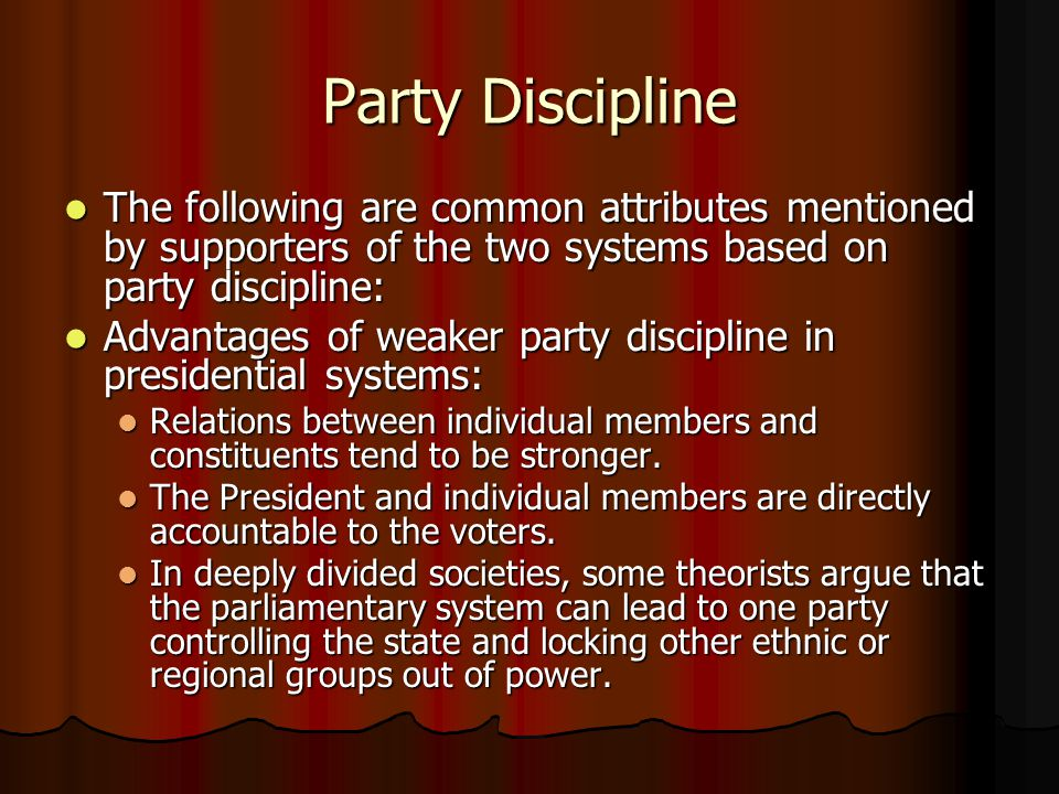 Party Discipline The following are common attributes mentioned by supporters of the two systems based on party discipline: