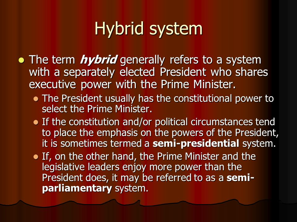 Hybrid system The term hybrid generally refers to a system with a separately elected President who shares executive power with the Prime Minister.