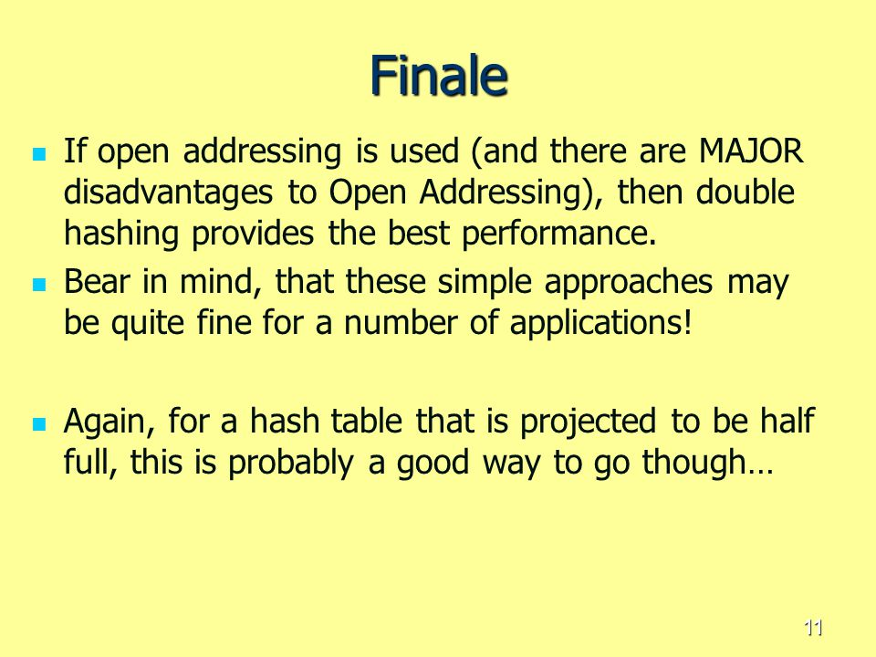 Finale If open addressing is used (and there are MAJOR disadvantages to Open Addressing), then double hashing provides the best performance.