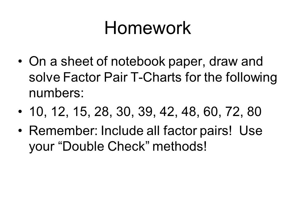 Homework On a sheet of notebook paper, draw and solve Factor Pair T-Charts for the following numbers: