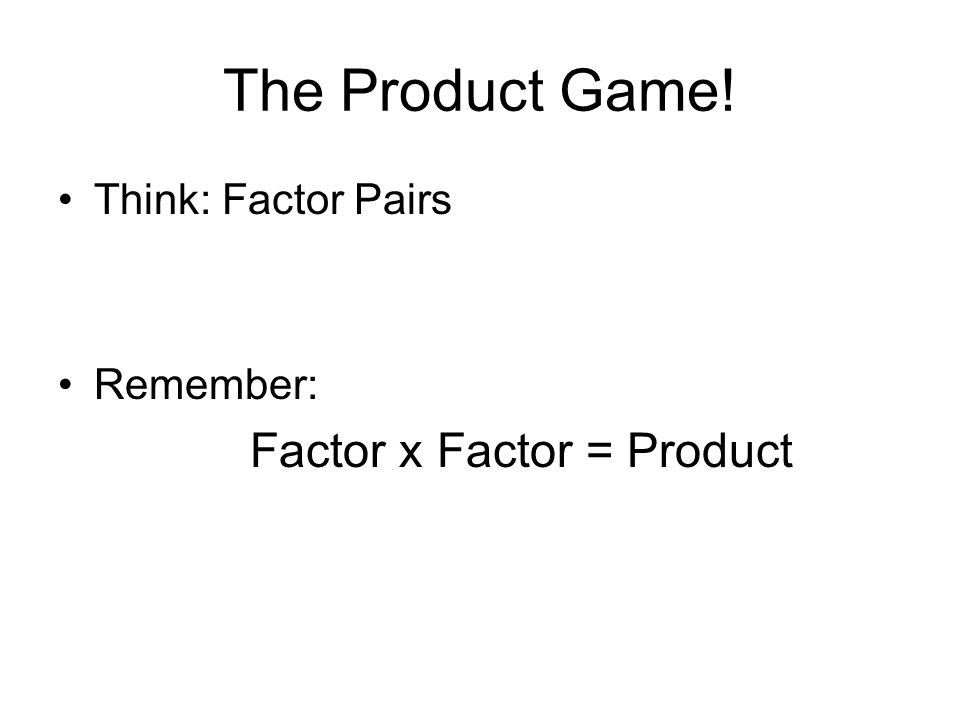 The Product Game! Factor x Factor = Product Think: Factor Pairs