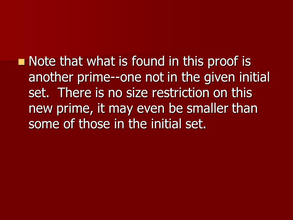 Note that what is found in this proof is another prime--one not in the given initial set. There is no size restriction on this new prime, it may even be smaller than some of those in the initial set.