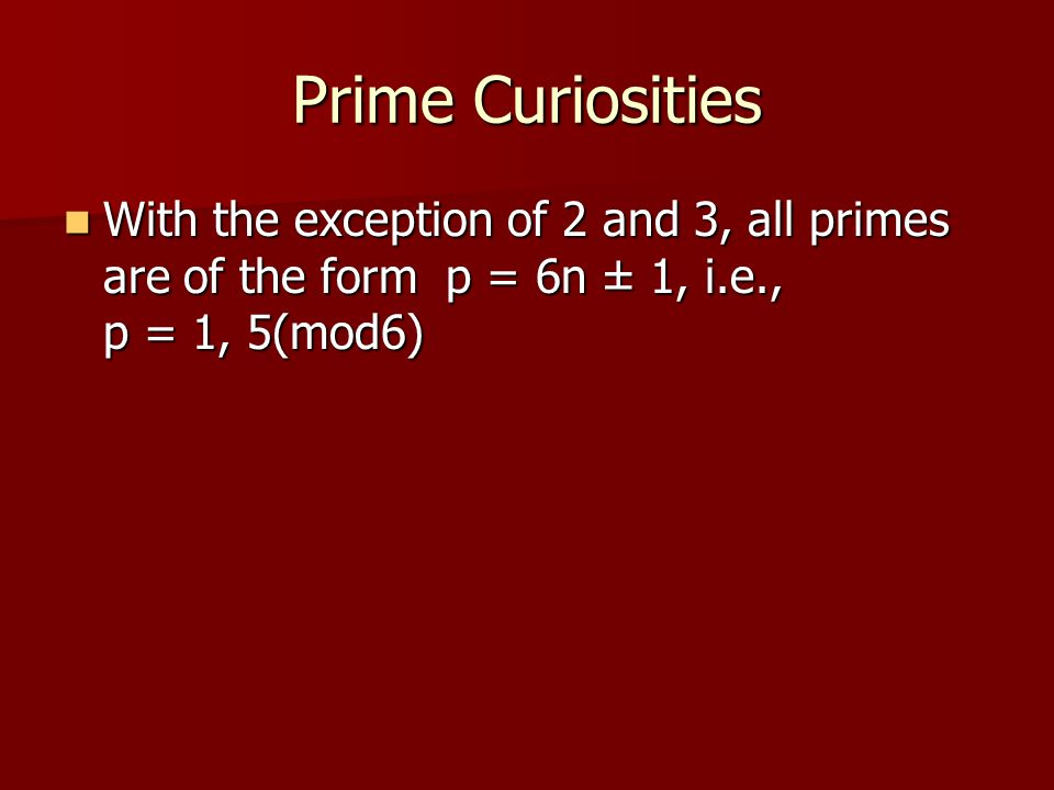 Prime Curiosities With the exception of 2 and 3, all primes are of the form p = 6n ± 1, i.e., p = 1, 5(mod6)