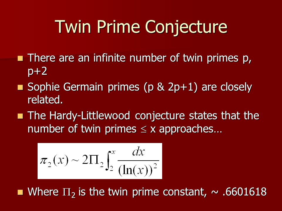 Twin Prime Conjecture There are an infinite number of twin primes p, p+2. Sophie Germain primes (p & 2p+1) are closely related.