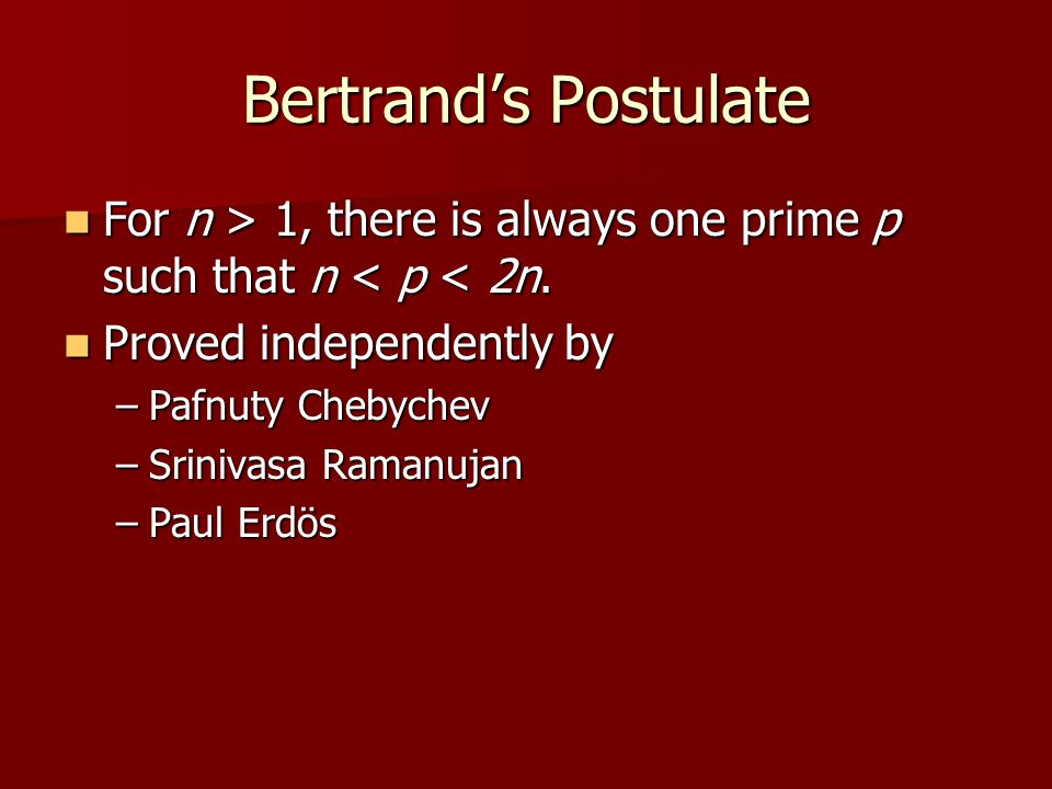 Bertrand's Postulate For n > 1, there is always one prime p such that n < p < 2n. Proved independently by.