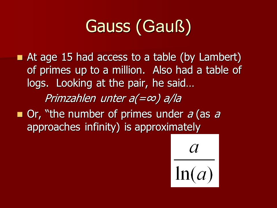 Gauss (Gauß) At age 15 had access to a table (by Lambert) of primes up to a million. Also had a table of logs. Looking at the pair, he said…