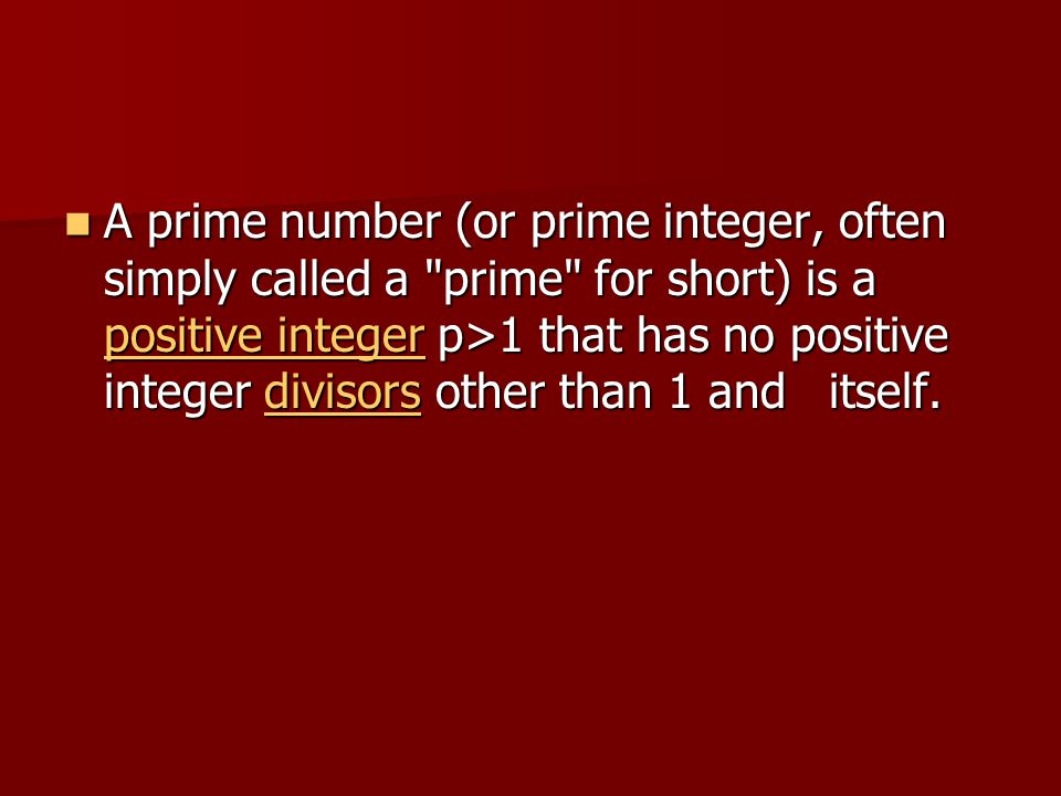 A prime number (or prime integer, often simply called a prime for short) is a positive integer p>1 that has no positive integer divisors other than 1 and itself.
