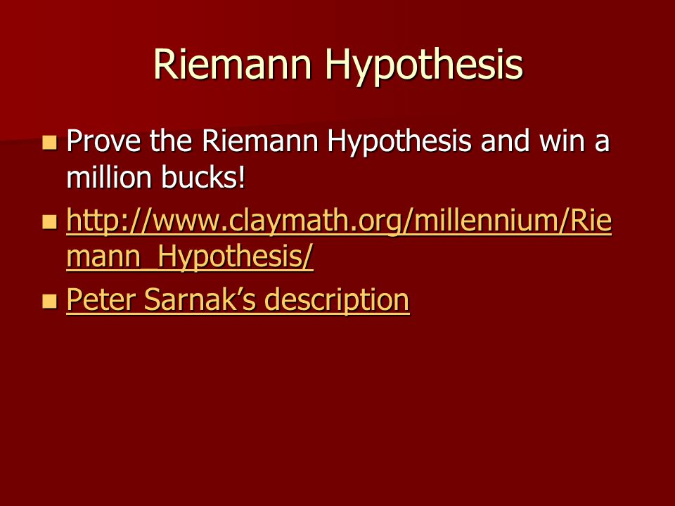 Riemann Hypothesis Prove the Riemann Hypothesis and win a million bucks! http://www.claymath.org/millennium/Riemann_Hypothesis/