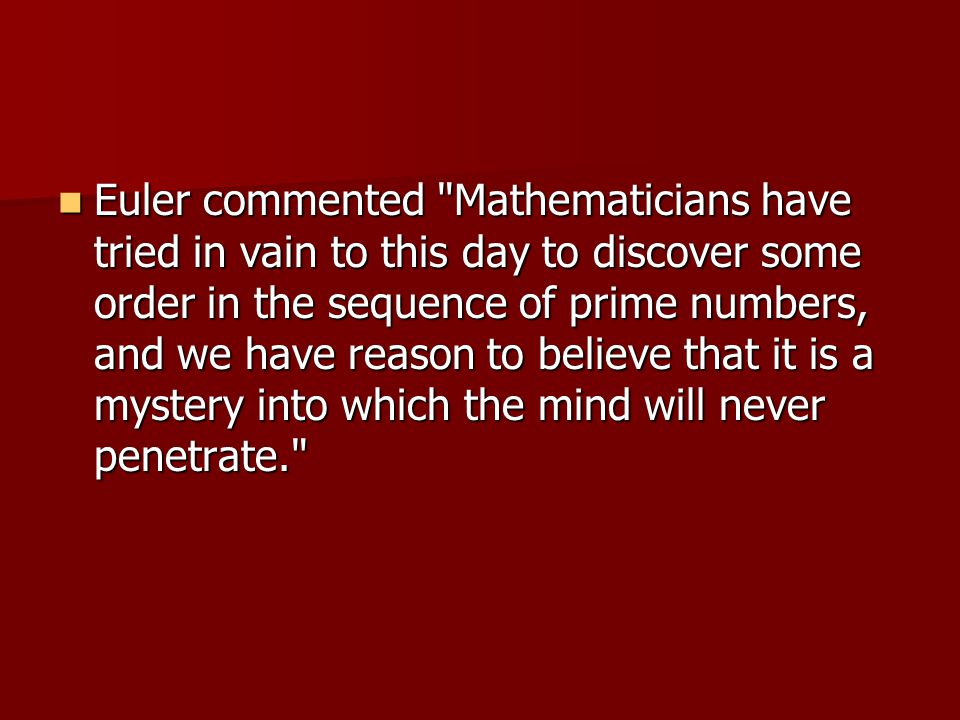 Euler commented Mathematicians have tried in vain to this day to discover some order in the sequence of prime numbers, and we have reason to believe that it is a mystery into which the mind will never penetrate.