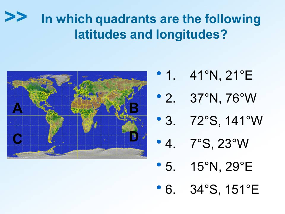 In which quadrants are the following latitudes and longitudes