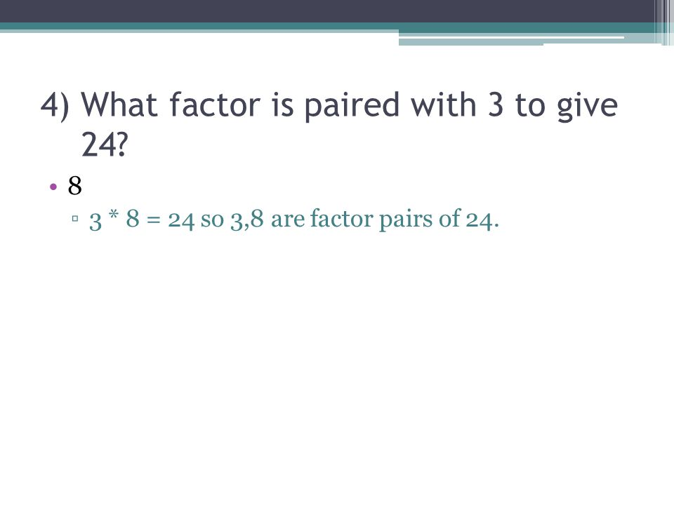 4) What factor is paired with 3 to give 24