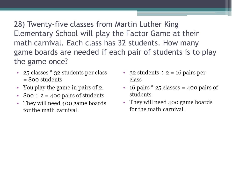 28) Twenty-five classes from Martin Luther King Elementary School will play the Factor Game at their math carnival. Each class has 32 students. How many game boards are needed if each pair of students is to play the game once