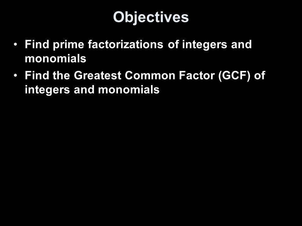 Objectives Find prime factorizations of integers and monomials