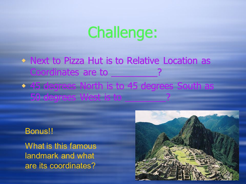 Challenge: Next to Pizza Hut is to Relative Location as Coordinates are to _________