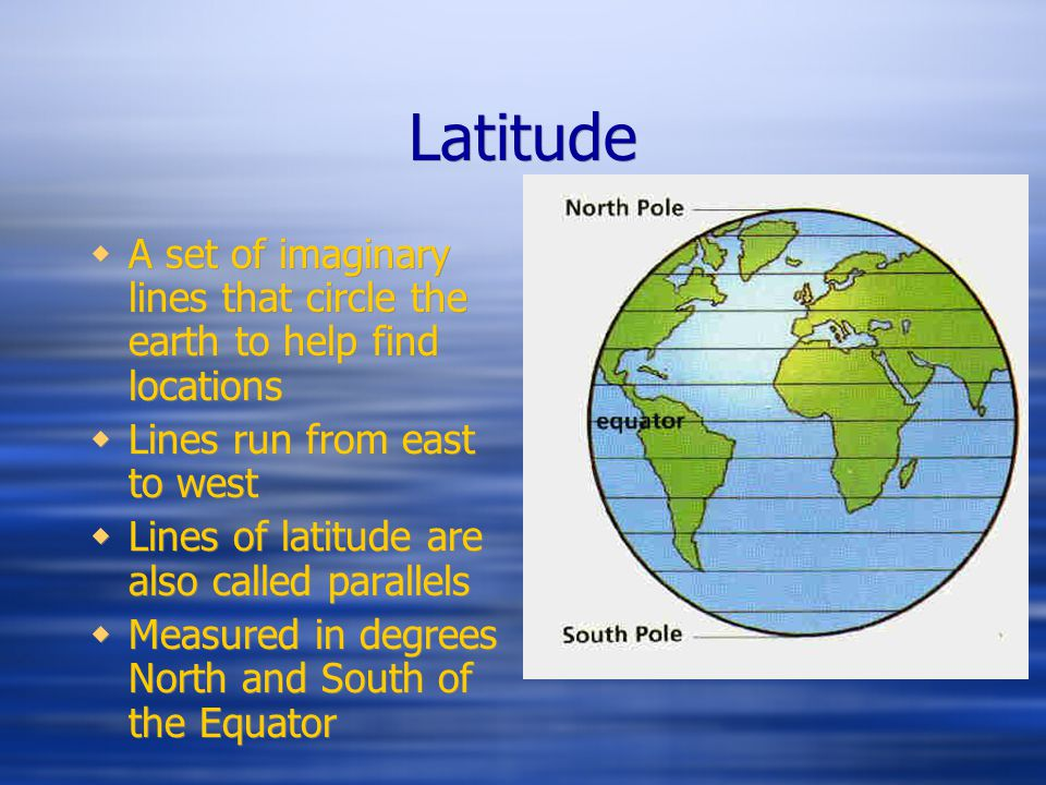 Latitude A set of imaginary lines that circle the earth to help find locations. Lines run from east to west.
