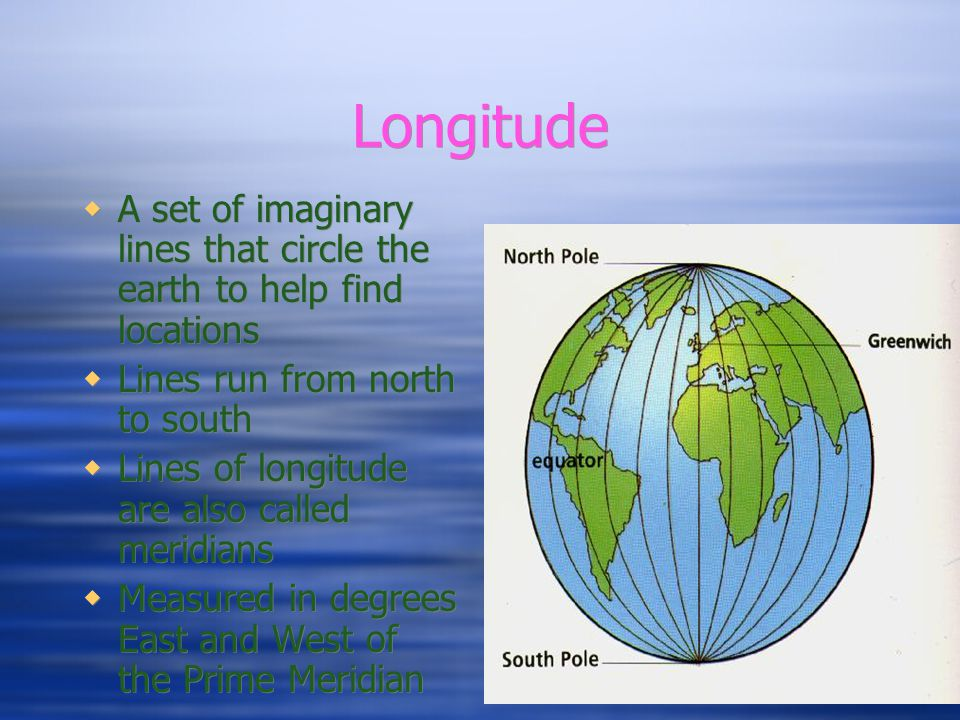 Longitude A set of imaginary lines that circle the earth to help find locations. Lines run from north to south.