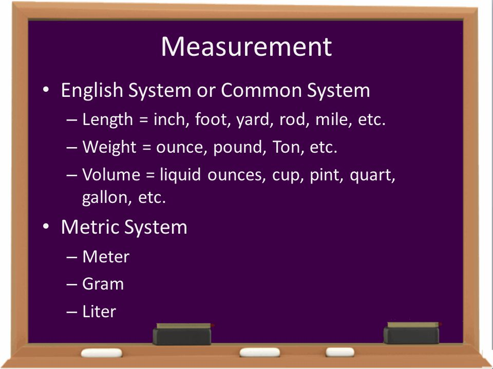 Measurement English System or Common System Metric System