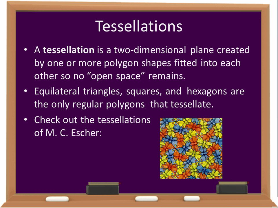 Tessellations A tessellation is a two-dimensional plane created by one or more polygon shapes fitted into each other so no open space remains.