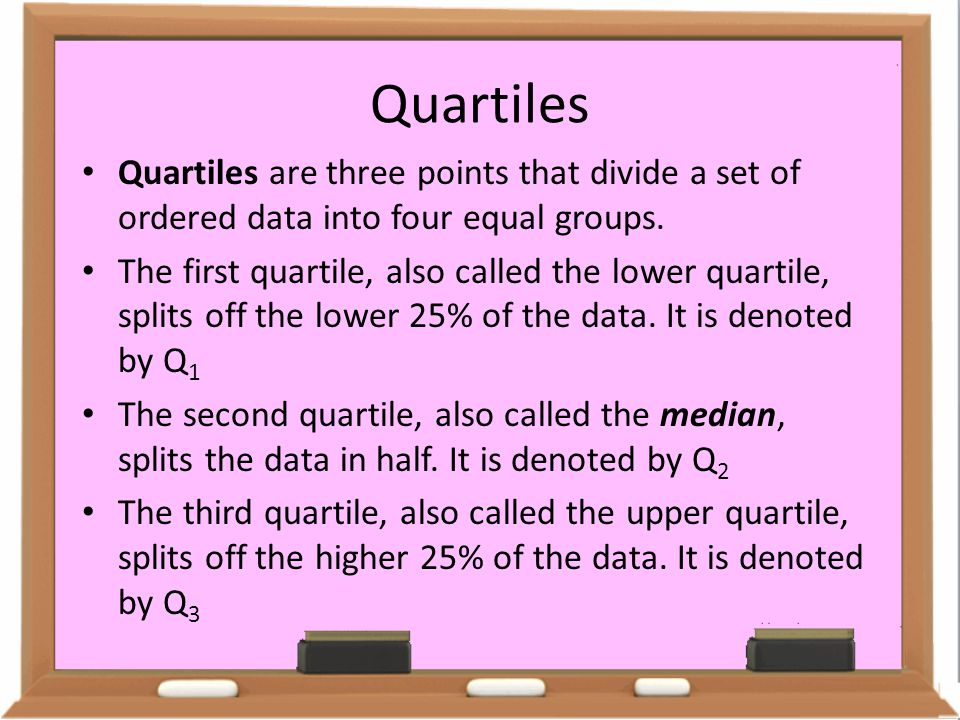Quartiles Quartiles are three points that divide a set of ordered data into four equal groups.