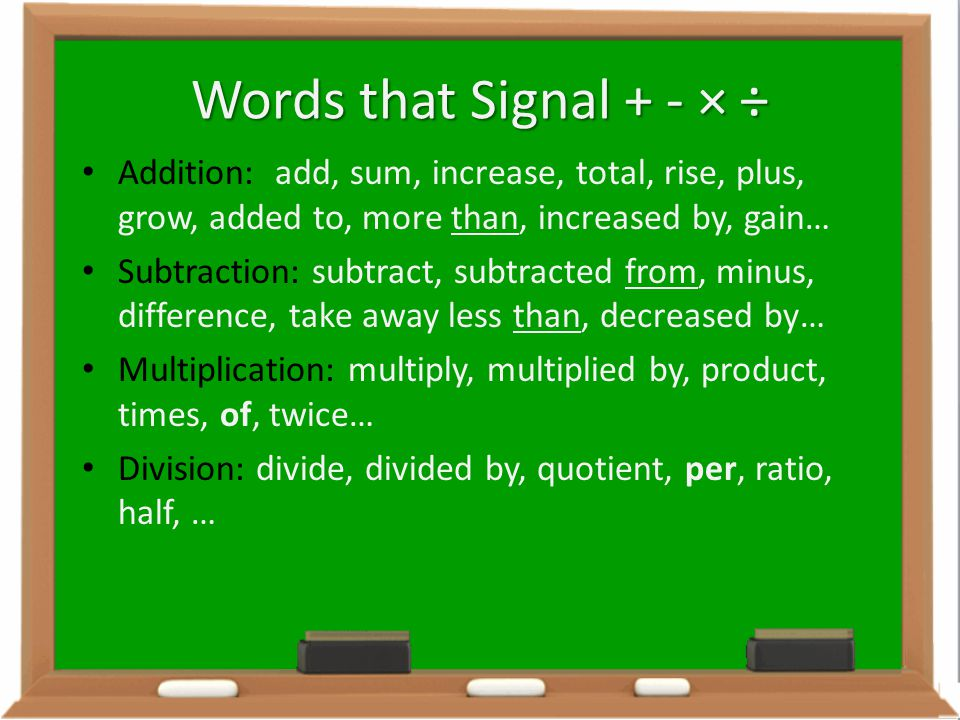 Words that Signal + - × ÷ Addition: add, sum, increase, total, rise, plus, grow, added to, more than, increased by, gain…