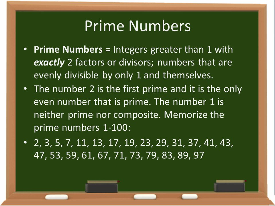 Prime Numbers Prime Numbers = Integers greater than 1 with exactly 2 factors or divisors; numbers that are evenly divisible by only 1 and themselves.
