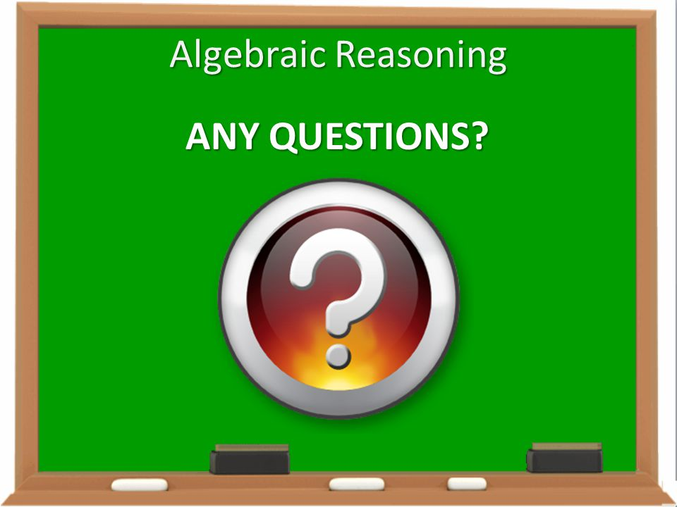 Algebraic Reasoning ANY QUESTIONS