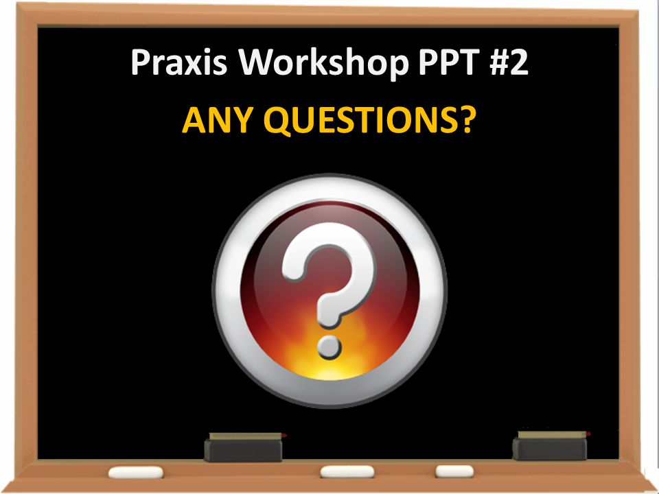 Praxis Workshop PPT #2 ANY QUESTIONS