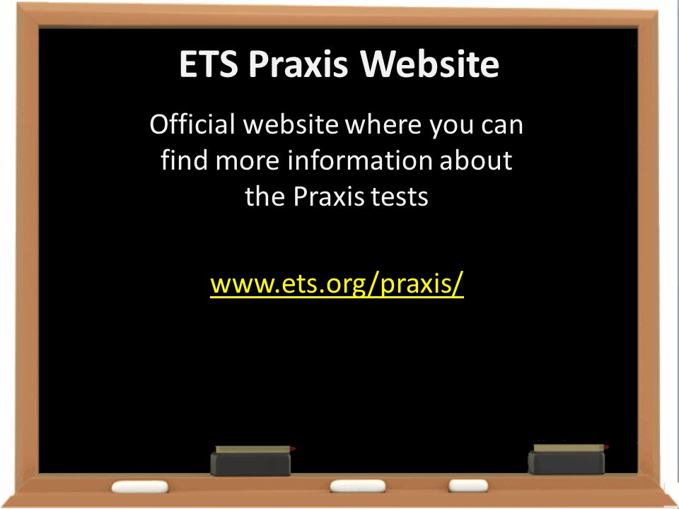 ETS Praxis Website Official website where you can find more information about the Praxis tests www.ets.org/praxis/