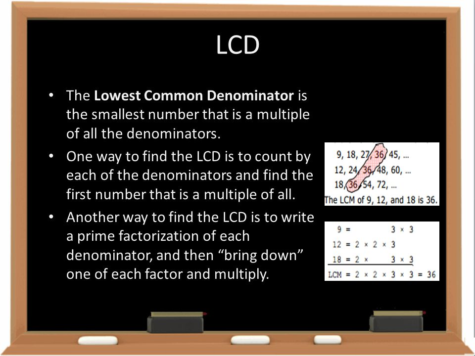 LCD The Lowest Common Denominator is the smallest number that is a multiple of all the denominators.