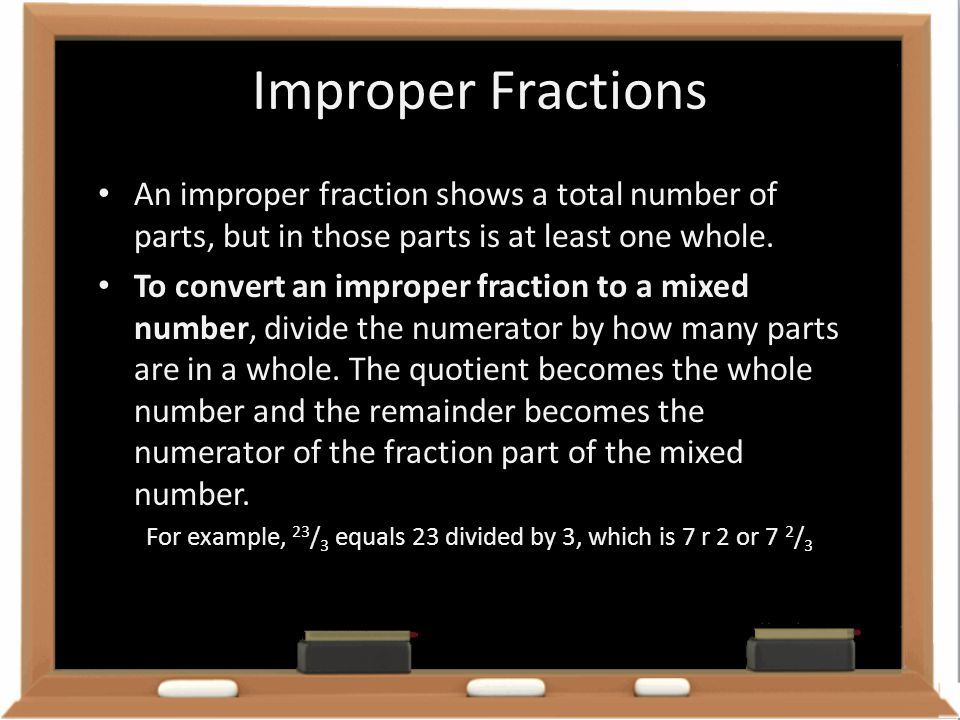 Improper Fractions An improper fraction shows a total number of parts, but in those parts is at least one whole.
