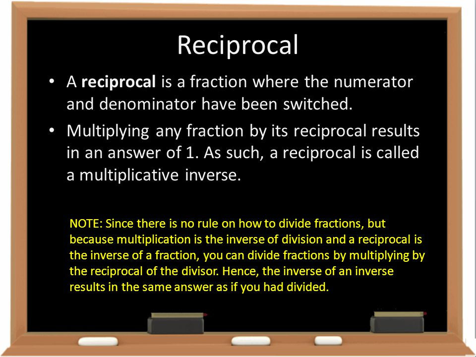 Reciprocal A reciprocal is a fraction where the numerator and denominator have been switched.