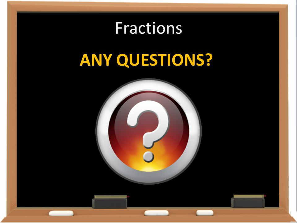 Fractions ANY QUESTIONS