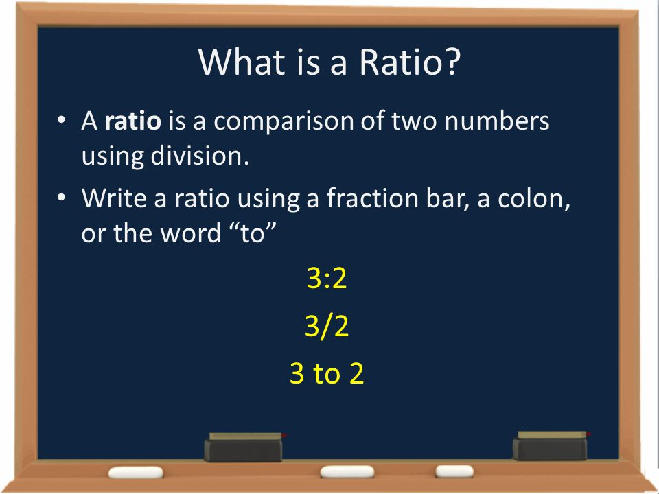 What is a Ratio A ratio is a comparison of two numbers using division. Write a ratio using a fraction bar, a colon, or the word to